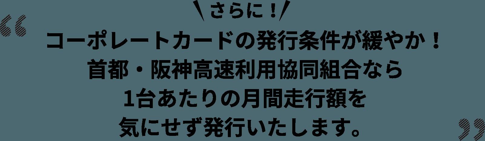 コーポレートカードの発行条件が緩やか!首都・阪神高速利用協同組合なら1台あたりの月間走行額を気にせず発行いたします。